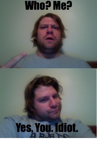 yes you, idiot.