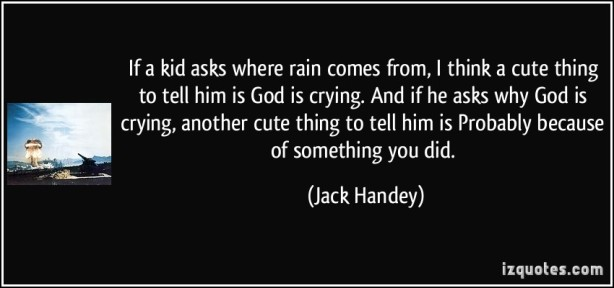quote-if-a-kid-asks-where-rain-comes-from-i-think-a-cute-thing-to-tell-him-is-god-is-crying-and-if-he-jack-handey-234771